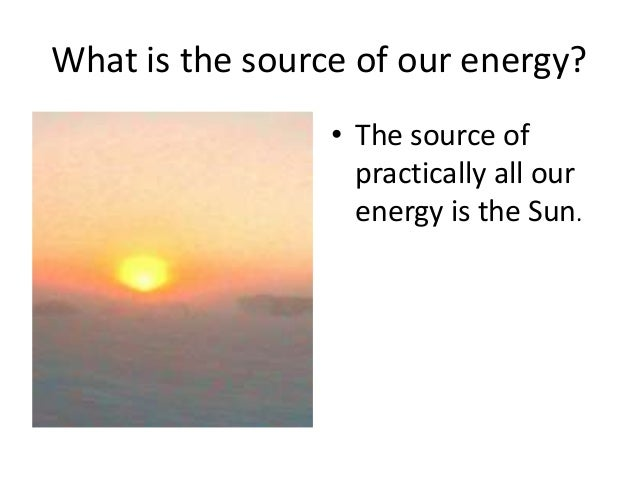 What is the source of our energy?• The source ofpractically all ...