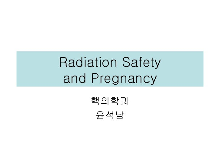 Radiation Safetyand Pregnancy    핵의학과     윤석남
