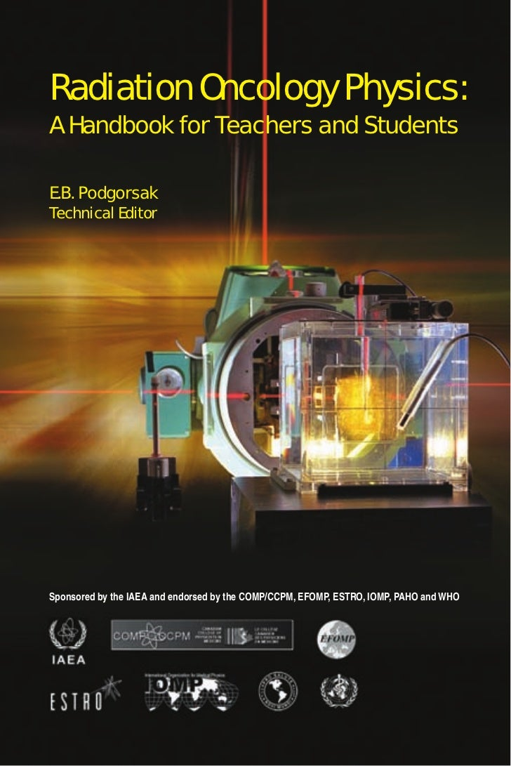Radiation Oncology Physics:A Handbook for Teachers and StudentsE.B. PodgorsakTechnical EditorSponsored by the IAEA and end...