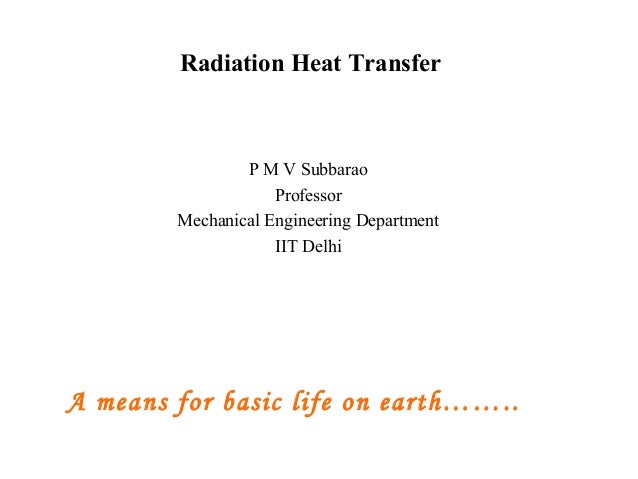 Radiation Heat Transfer P M V Subbarao Professor Mechanical Engineering Department IIT Delhi A means for basic life on ear...