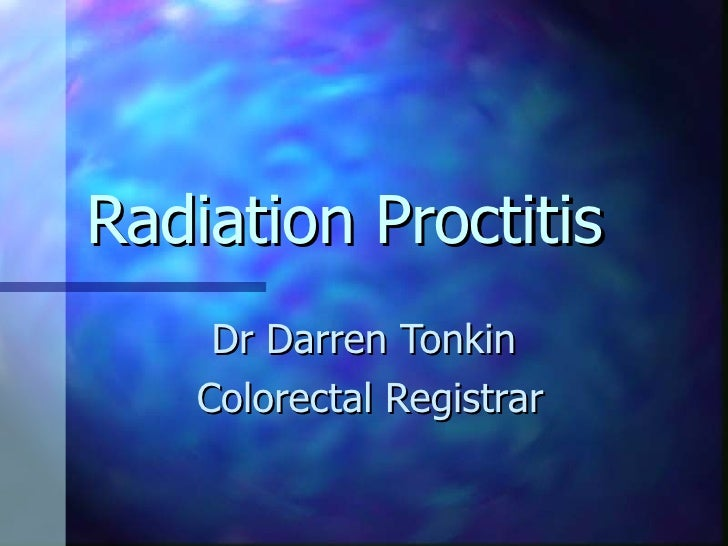 Radiation Proctitis Dr Darren Tonkin  Colorectal Registrar