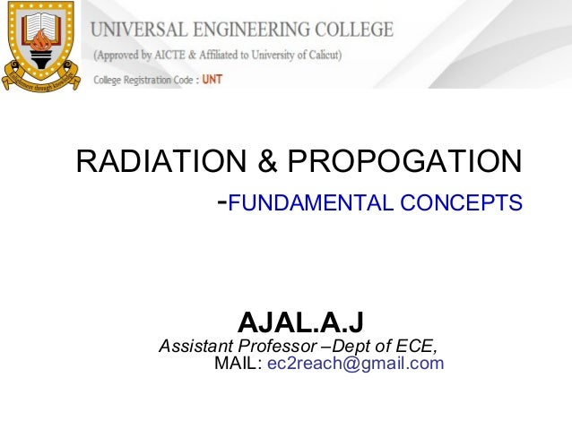 RADIATION & PROPOGATION -FUNDAMENTAL CONCEPTS  AJAL.A.J  Assistant Professor –Dept of ECE, MAIL: ec2reach@gmail.com