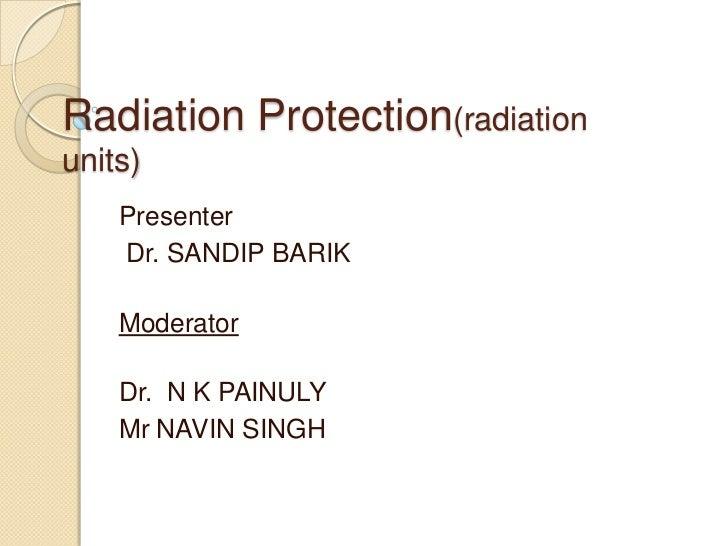 Radiation Protection(radiationunits)    Presenter    Dr. SANDIP BARIK    Moderator    Dr. N K PAINULY    Mr NAVIN SINGH