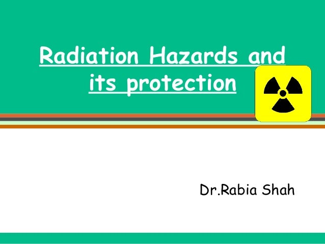Radiation Hazards and its protection  Dr.Rabia Shah