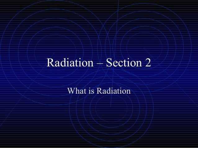 Radiation – Section 2    What is Radiation