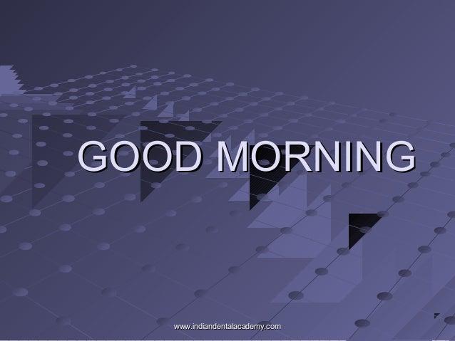 GOOD MORNINGGOOD MORNING www.indiandentalacademy.comwww.indiandentalacademy.com