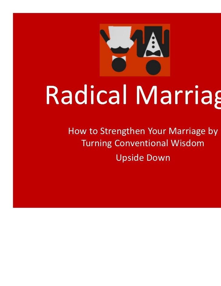 Radical Marriage How to Strengthen Your Marriage by   Turning Conventional Wisdom            Upside Down