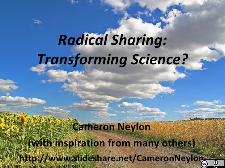 Radical Sharing: Transforming Science? Cameron Neylon (with inspiration from many others) http://www.slideshare.net/Camero...