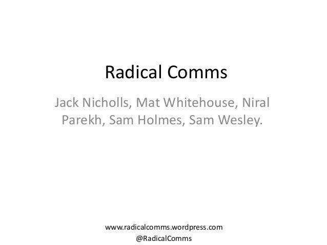 Radical Comms Jack Nicholls, Mat Whitehouse, Niral Parekh, Sam Holmes, Sam Wesley.  www.radicalcomms.wordpress.com @Radica...