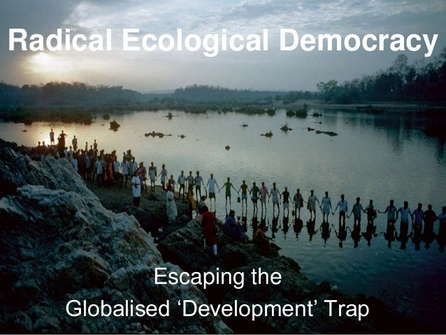Radical Ecological Democracy            Escaping the   Globalised 'Development' Trap