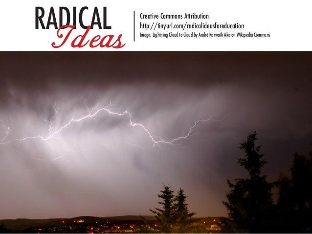 RADICAL   Creative Commons Attribution Ideas    http://tinyurl.com/radicalideasforeducation          Image: Lightning Clou...