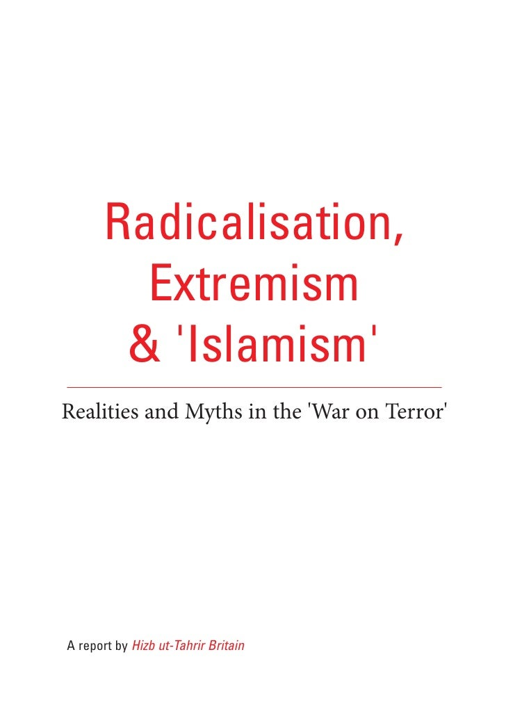 Radicalisation,          Extremism         & 'Islamism' Realities and Myths in the 'War on Terror'     A report by Hizb ut...