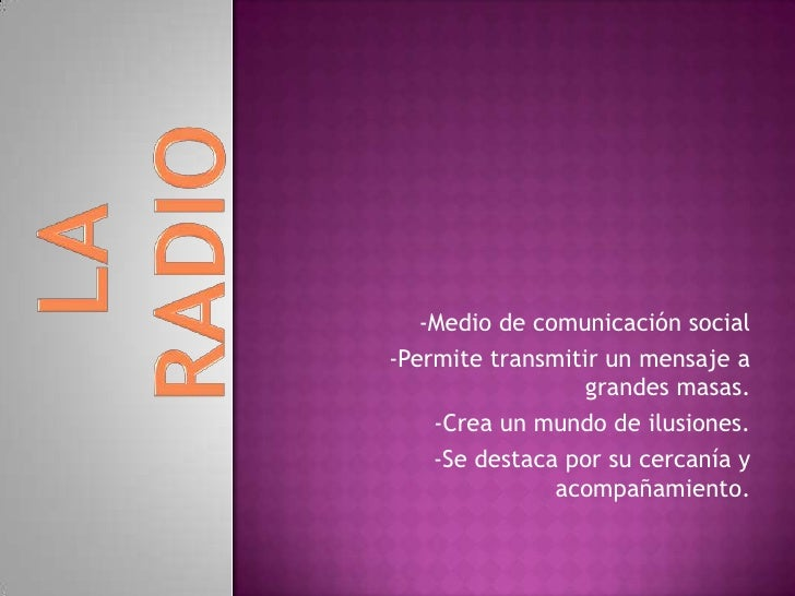 LA RADIO<br />-Medio de comunicación social<br />-Permite transmitir un mensaje a grandes masas.<br />-Crea un mundo de il...
