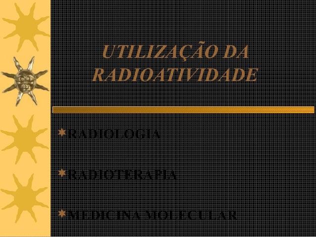 UTILIZAÇÃO DA RADIOATIVIDADE RADIOLOGIA RADIOTERAPIA MEDICINA MOLECULAR