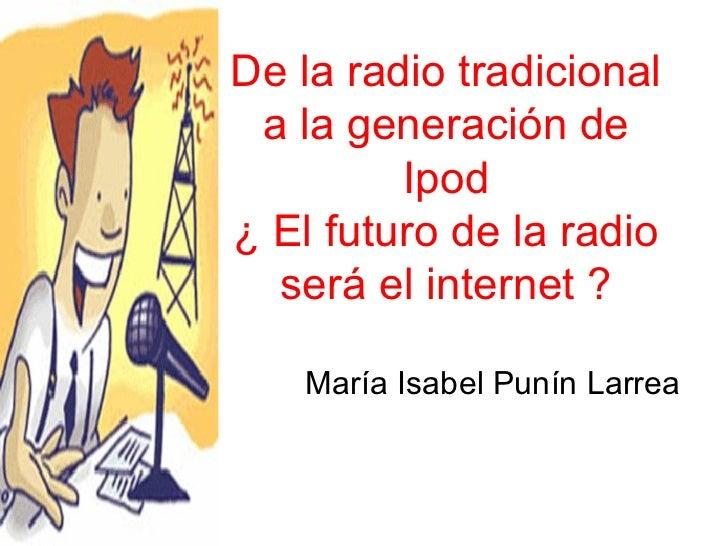 María Isabel Punín Larrea  De la radio tradicional a la generación de Ipod ¿ El futuro de la radio será el internet ?