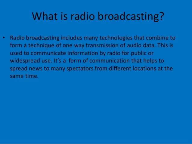 What is radio broadcasting? • Radio broadcasting includes many technologies that combine to form a technique of one way tr...