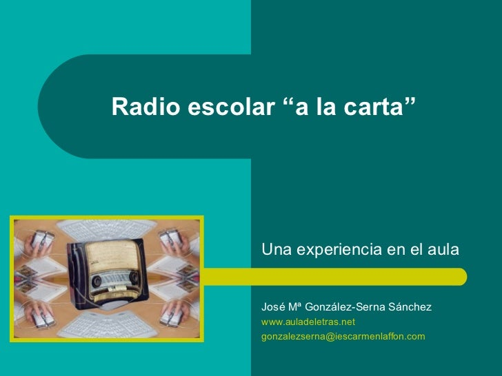 "Radio escolar ""a la carta"" Una experiencia en el aula José Mª González-Serna Sánchez www.auladeletras.net [email_address]"