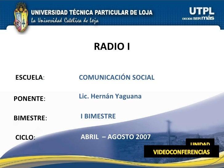 ESCUELA : PONENTE : BIMESTRE : RADIO I CICLO : COMUNICACIÓN SOCIAL I BIMESTRE Lic. Hernán Yaguana ABRIL  – AGOSTO 2007