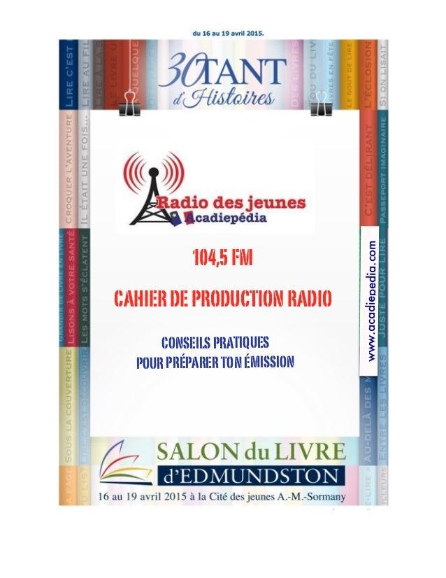 CAHIERDEPRODUCTIONRADIO CONSEILSPRATIQUES POURPRÉPARERTONÉMISSION www.acadiepedia.com 104,5FM