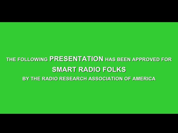 THE FOLLOWING   PRESENTATION   HAS BEEN APPROVED FOR SMART RADIO FOLKS BY THE RADIO RESEARCH ASSOCIATION OF AMERICA