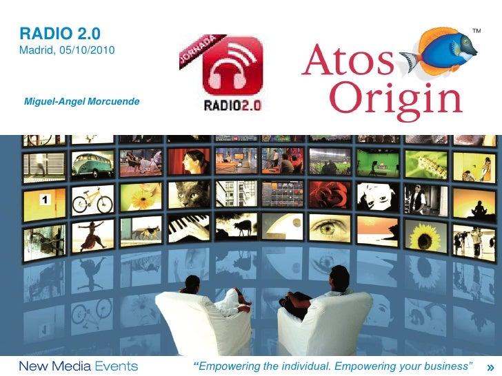 "RADIO 2.0    Madrid, 05/10/2010    Miguel-Angel Morcuende1            M. A. MORCUENDE/PAUL MOORE   ""Empowering the Origin ..."