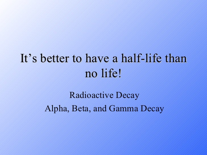It's better to have a half-life than no life! Radioactive Decay Alpha, Beta, and Gamma Decay