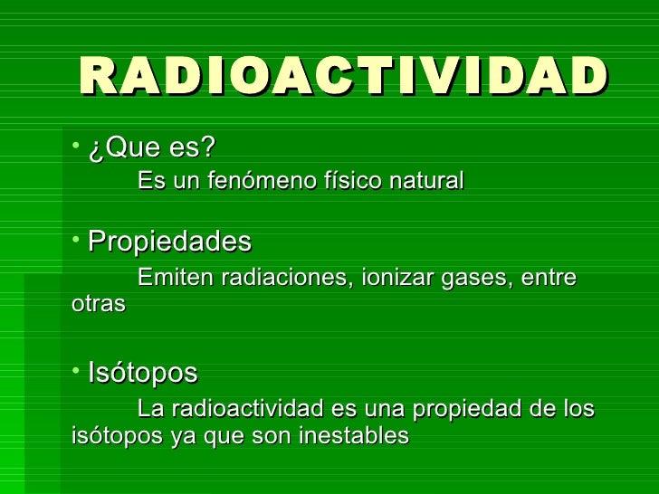 RADIOACTIVIDAD <ul><li>¿Que es? </li></ul><ul><li>Es un fenómeno físico natural   </li></ul><ul><li>Propiedades </li></ul>...