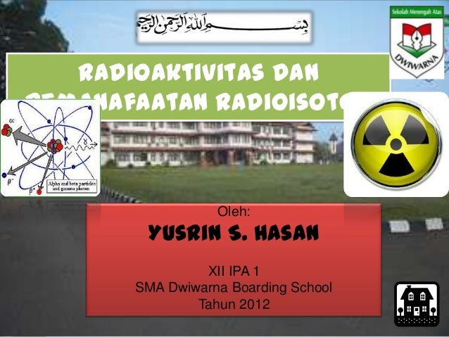 Radioaktivitas danPemanafaatan Radioisotop                  Oleh:        Yusrin S. Hasan                XII IPA 1       SM...
