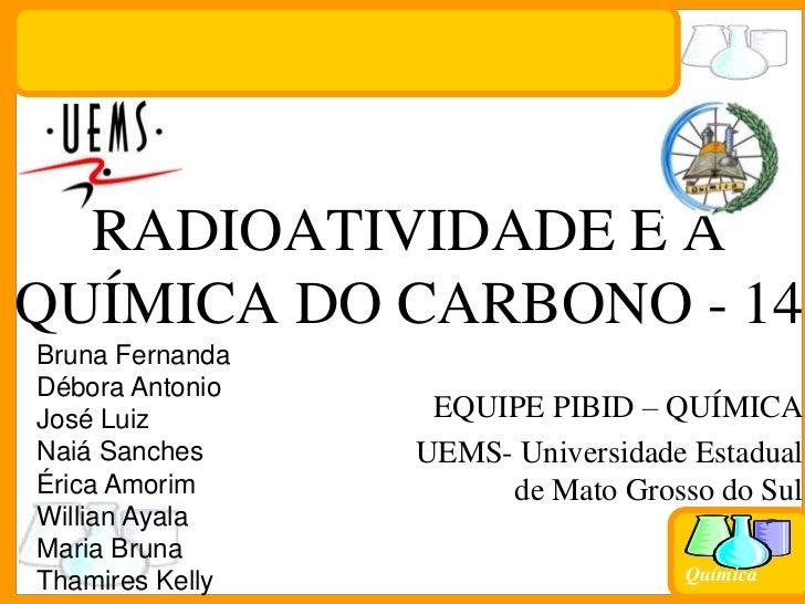 RADIOATIVIDADE E A QUÍMICA DO CARBONO - 14 <br />Bruna Fernanda<br />Débora Antonio<br />José Luiz<br />NaiáSanches<br />É...