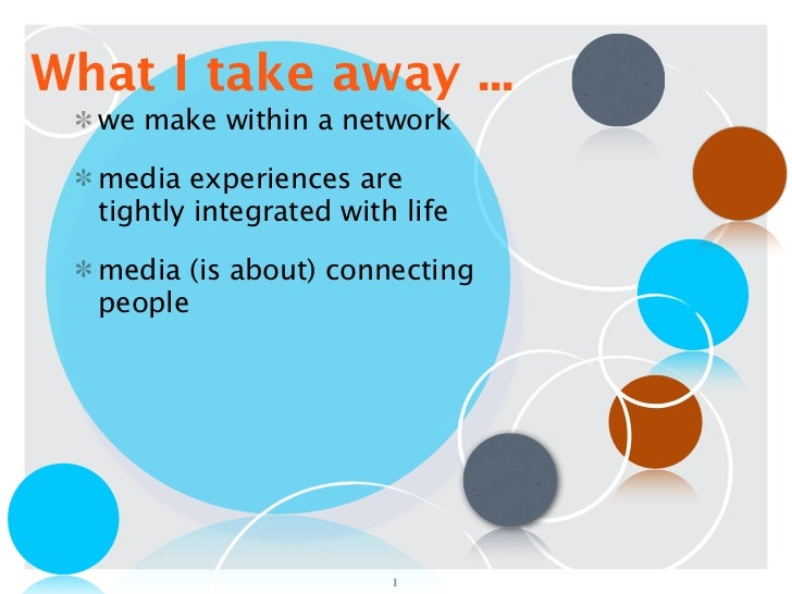 What I take away ...  we make within a network  media experiences are  tightly integrated with life  media (is about) conn...