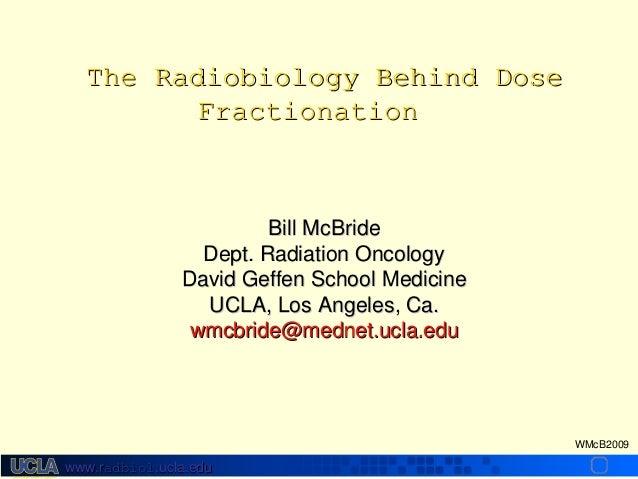 The Radiobiology Behind Dose Fractionation  Bill McBride Dept. Radiation Oncology David Geffen School Medicine UCLA, Los A...