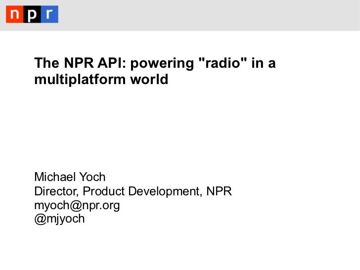 "The NPR API: powering ""radio"" in amultiplatform worldMichael YochDirector, Product Development, NPRmyoch@npr.org@mjyoch"