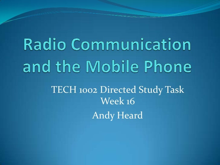 Radio Communication and the Mobile Phone<br />TECH 1002 Directed Study Task Week 16 <br />Andy Heard<br />