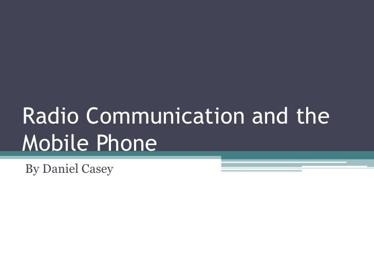 Radio Communication and the Mobile Phone<br />By Daniel Casey<br />