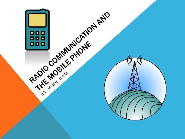Radio communication and the Mobile Phone<br />By Mike Ham<br />