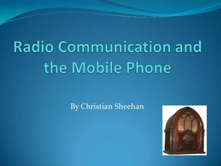 Radio Communication and the Mobile Phone<br />By Christian Sheehan<br />
