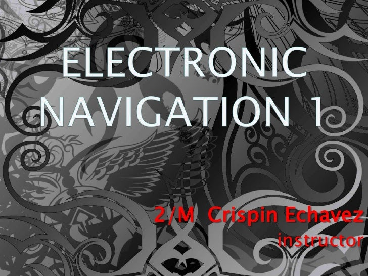 ELECTRONIC NAVIGATION 1<br />2/M  Crispin Echavez<br />instructor<br />