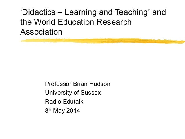 'Didactics – Learning and Teaching' and the World Education Research Association Professor Brian Hudson University of Suss...