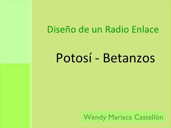 Diseño de un Radio Enlace  <ul><li>Potosí - Betanzos </li></ul>Wendy Mariaca Castellón