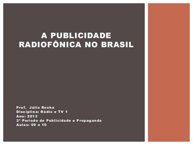 A PUBLICIDADE RADIOFÔNICA NO BRASILP r o f. J ú l i o R o c h aDisciplina: Rádio e TV 1Ano: 20133 º Pe r í o d o d e P u b...