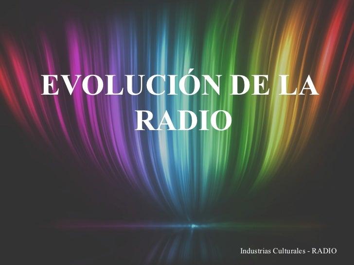 EVOLUCIÓN DE LA RADIO Industrias Culturales - RADIO