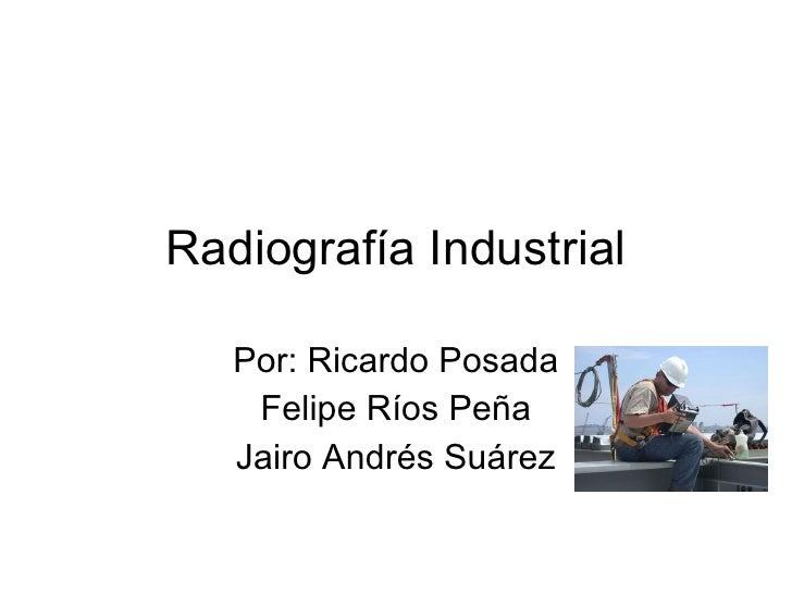 Radiografía Industrial Por: Ricardo Posada Felipe Ríos Peña Jairo Andrés Suárez
