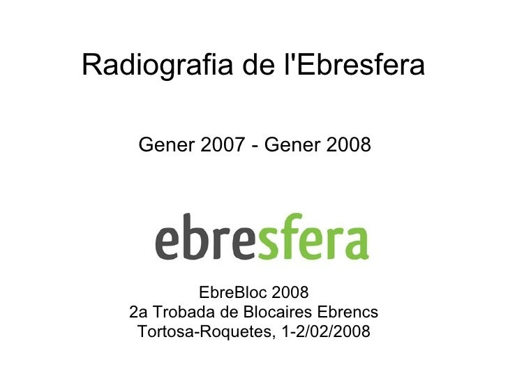 Radiografia de l'Ebresfera Gener 2007 - Gener 2008 EbreBloc 2008 2a Trobada de Blocaires Ebrencs Tortosa-Roquetes, 1-2/02/...