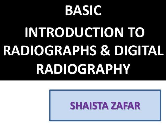 SHAISTA ZAFAR BASIC INTRODUCTION TO RADIOGRAPHS & DIGITAL RADIOGRAPHY
