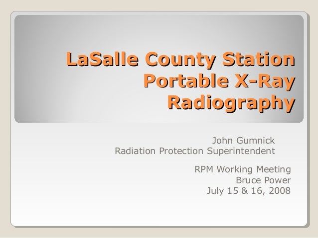LaSalle County Station        Portable X-Ray          Radiography                          John Gumnick    Radiation Prote...