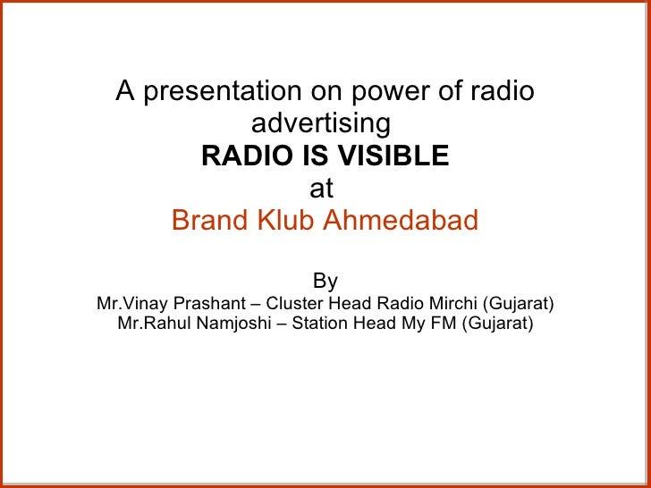 A presentation on power of radio advertising  RADIO IS VISIBLE at  Brand Klub Ahmedabad By Mr.Vinay Prashant – Cluster Hea...