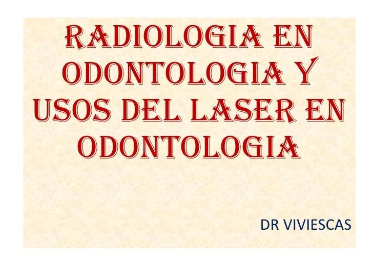 RADIOLOGIA EN ODONTOLOGIA Y USOS DEL LASER EN ODONTOLOGIA<br />DR VIVIESCAS<br />