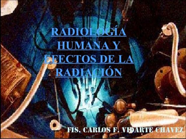 RADIOLOGÍA HUMANA Y EFECTOS DE LA RADIACIÓN FIS. CARLOS F. VIDARTE CHAVEZ