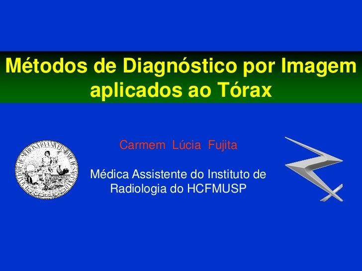 Métodos de Diagnóstico por Imagem       aplicados ao Tórax            Carmem Lúcia Fujita       Médica Assistente do Insti...