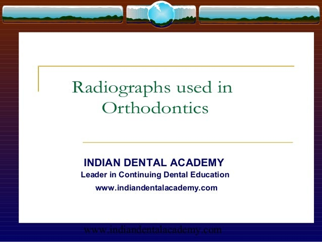 Radiographs used in   Orthodontics INDIAN DENTAL ACADEMY Leader in Continuing Dental Education    www.indiandentalacademy....